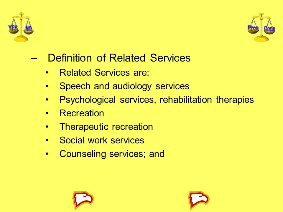 –Definition of Related Services Related Services are: Speech and audiology services Psychological services, rehabilitation therapies Recreation Therapeutic recreation Social work services Counseling services; and