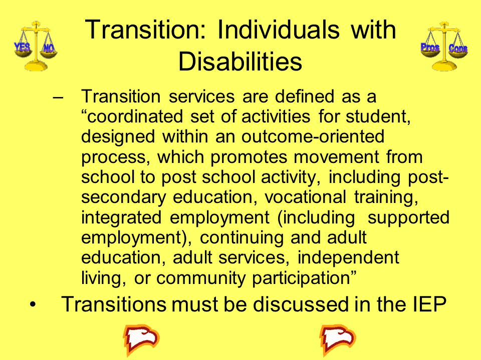Transition: Individuals with Disabilities –Transition services are defined as a coordinated set of activities for student, designed within an outcome-oriented process, which promotes movement from school to post school activity, including post- secondary education, vocational training, integrated employment (including supported employment), continuing and adult education, adult services, independent living, or community participation Transitions must be discussed in the IEP