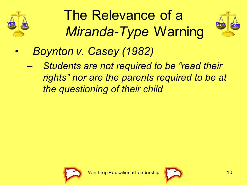 """Winthrop Educational Leadership10 The Relevance of a Miranda-Type Warning Boynton v. Casey (1982) –Students are not required to be """"read their rights"""""""