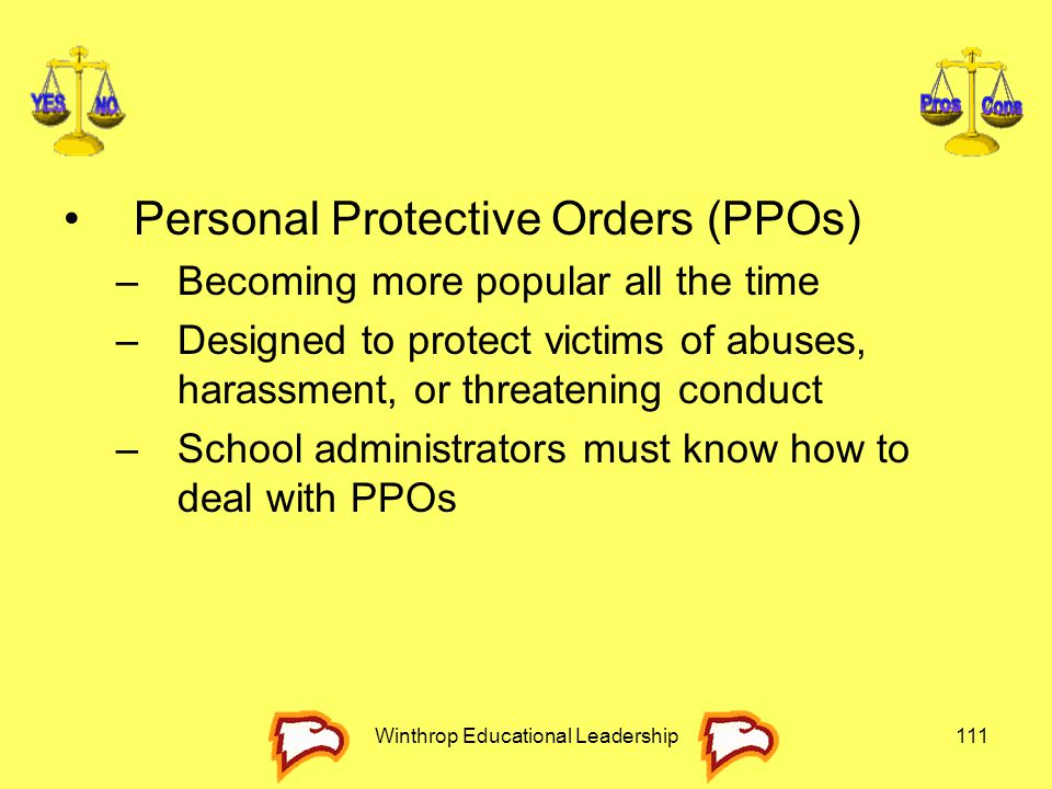 Winthrop Educational Leadership111 Personal Protective Orders (PPOs) –Becoming more popular all the time –Designed to protect victims of abuses, haras