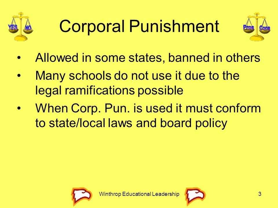 Winthrop Educational Leadership3 Corporal Punishment Allowed in some states, banned in others Many schools do not use it due to the legal ramification