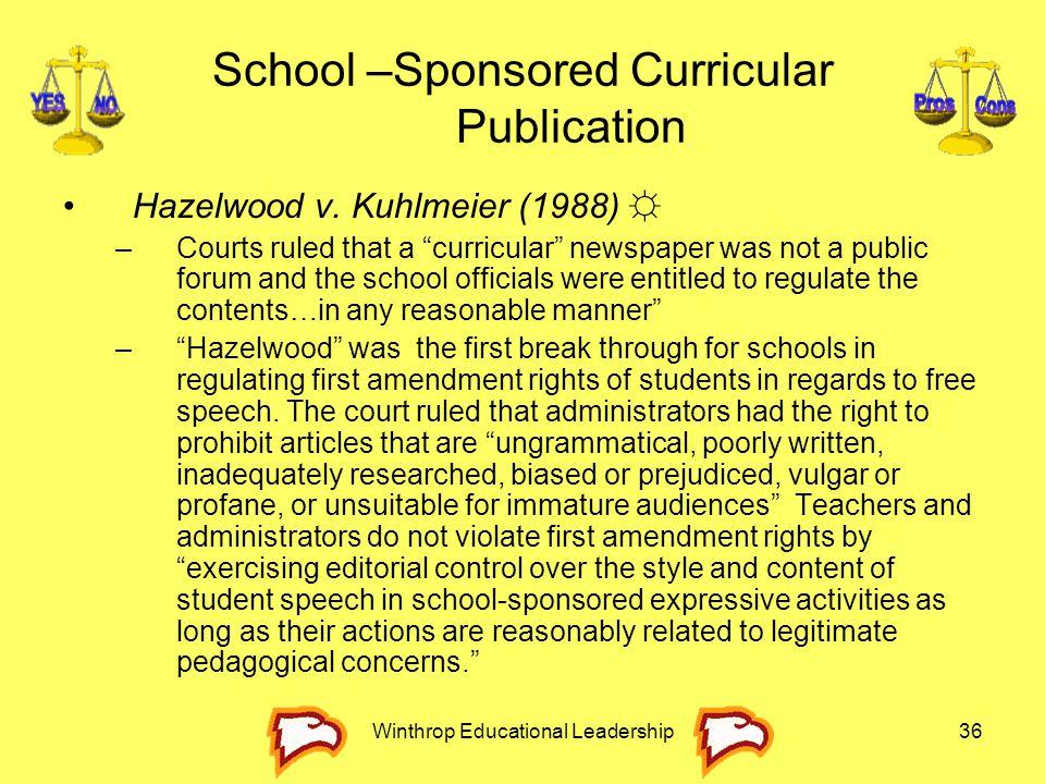 "Winthrop Educational Leadership36 School –Sponsored Curricular Publication Hazelwood v. Kuhlmeier (1988) ☼ –Courts ruled that a ""curricular"" newspaper"