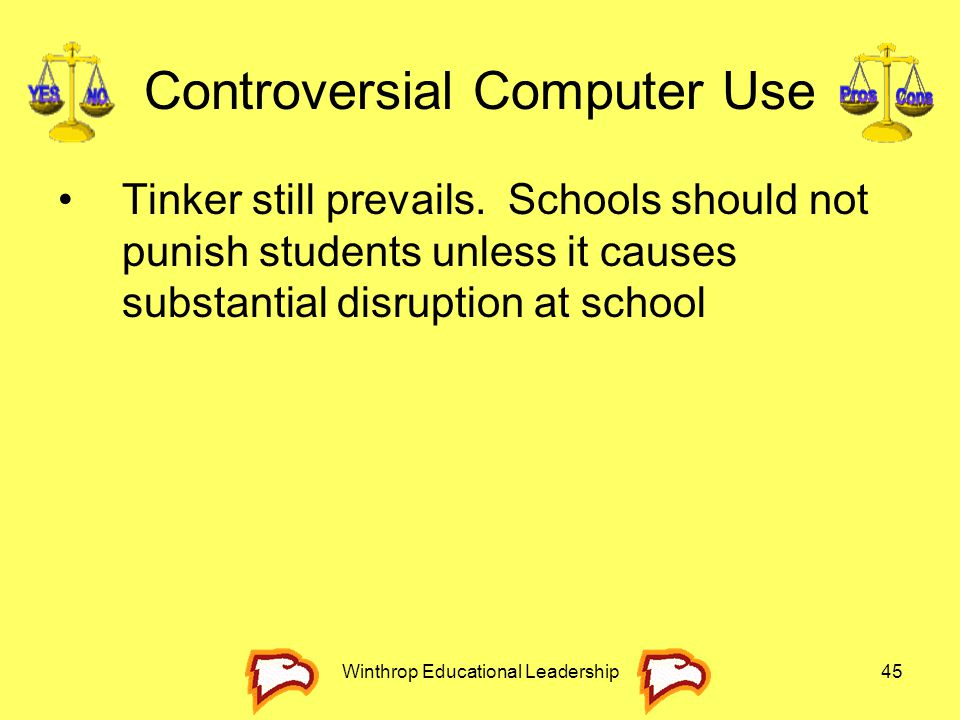 Winthrop Educational Leadership45 Controversial Computer Use Tinker still prevails. Schools should not punish students unless it causes substantial di