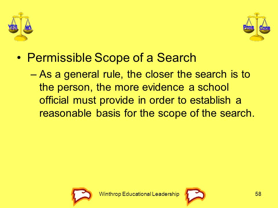 Winthrop Educational Leadership58 Permissible Scope of a Search –As a general rule, the closer the search is to the person, the more evidence a school