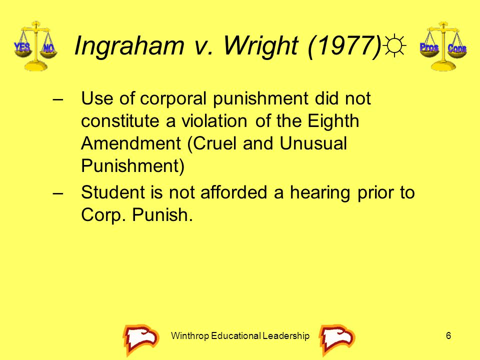 Winthrop Educational Leadership6 Ingraham v. Wright (1977)☼ –Use of corporal punishment did not constitute a violation of the Eighth Amendment (Cruel