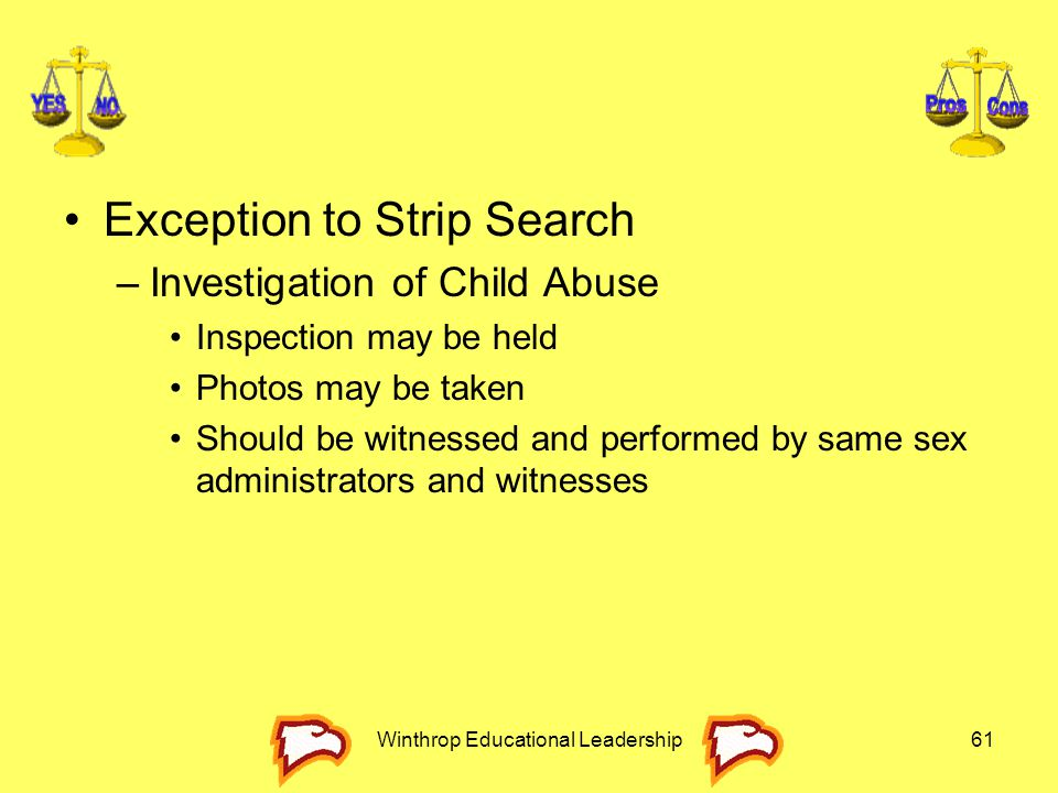 Winthrop Educational Leadership61 Exception to Strip Search –Investigation of Child Abuse Inspection may be held Photos may be taken Should be witness
