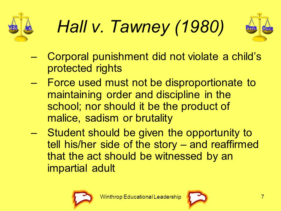 Winthrop Educational Leadership7 Hall v. Tawney (1980) –Corporal punishment did not violate a child's protected rights –Force used must not be disprop