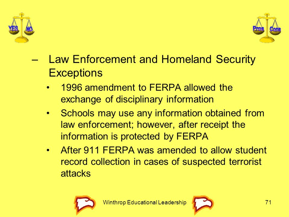 Winthrop Educational Leadership71 –Law Enforcement and Homeland Security Exceptions 1996 amendment to FERPA allowed the exchange of disciplinary infor