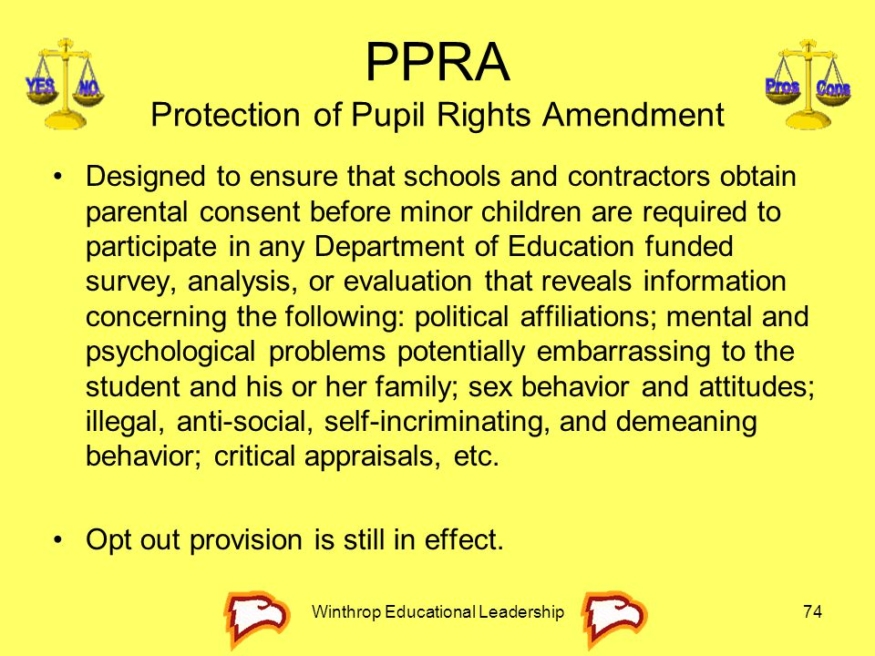 PPRA Protection of Pupil Rights Amendment Designed to ensure that schools and contractors obtain parental consent before minor children are required t
