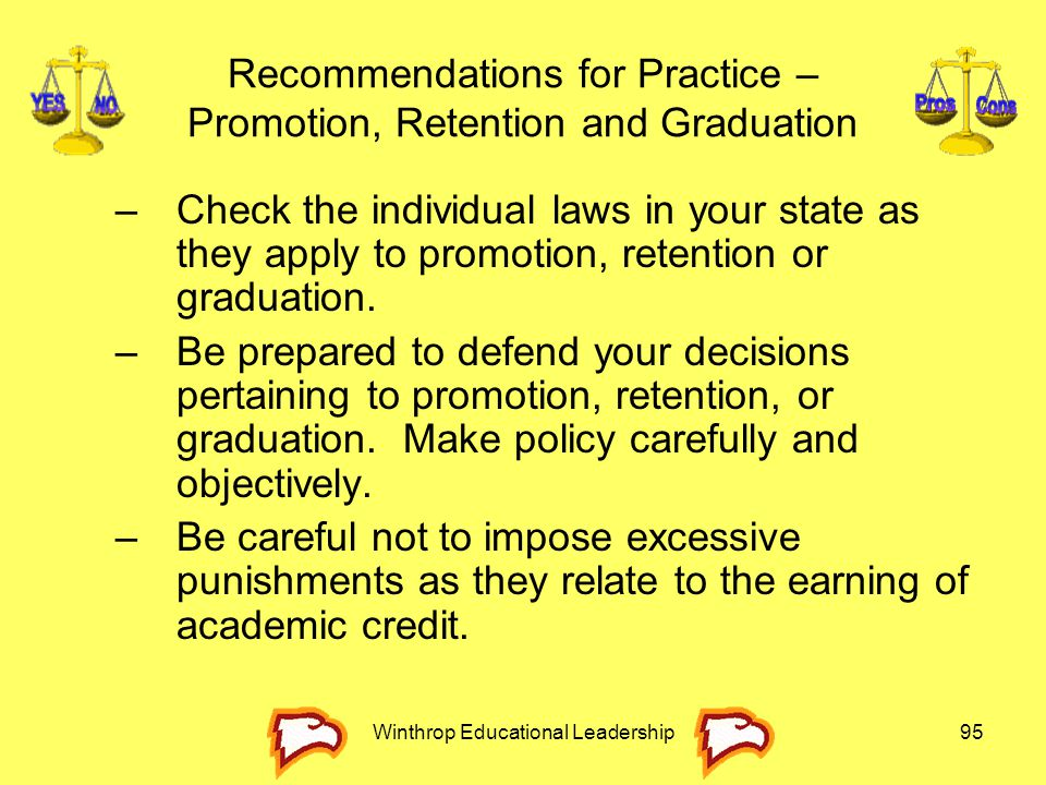 Winthrop Educational Leadership95 Recommendations for Practice – Promotion, Retention and Graduation –Check the individual laws in your state as they