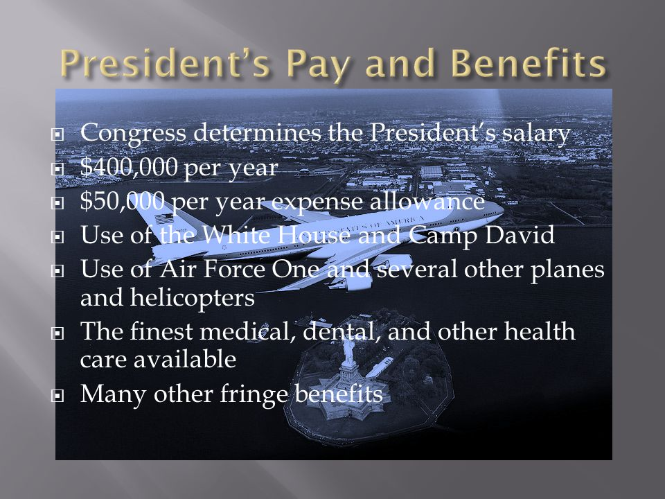  Congress determines the President's salary  $400,000 per year  $50,000 per year expense allowance  Use of the White House and Camp David  Use of