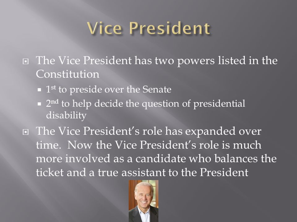  The Vice President has two powers listed in the Constitution  1 st to preside over the Senate  2 nd to help decide the question of presidential di