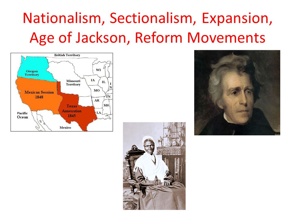 Nationalism, Sectionalism, Expansion, Age of Jackson, Reform Movements