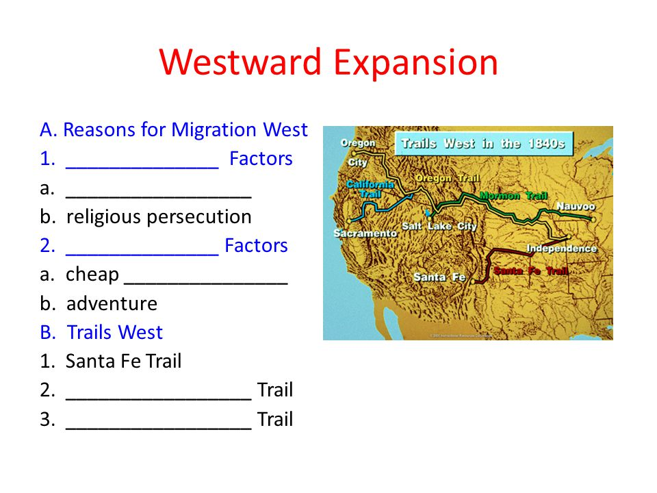 Westward Expansion A. Reasons for Migration West 1. ______________ Factors a. _________________ b. religious persecution 2. ______________ Factors a.