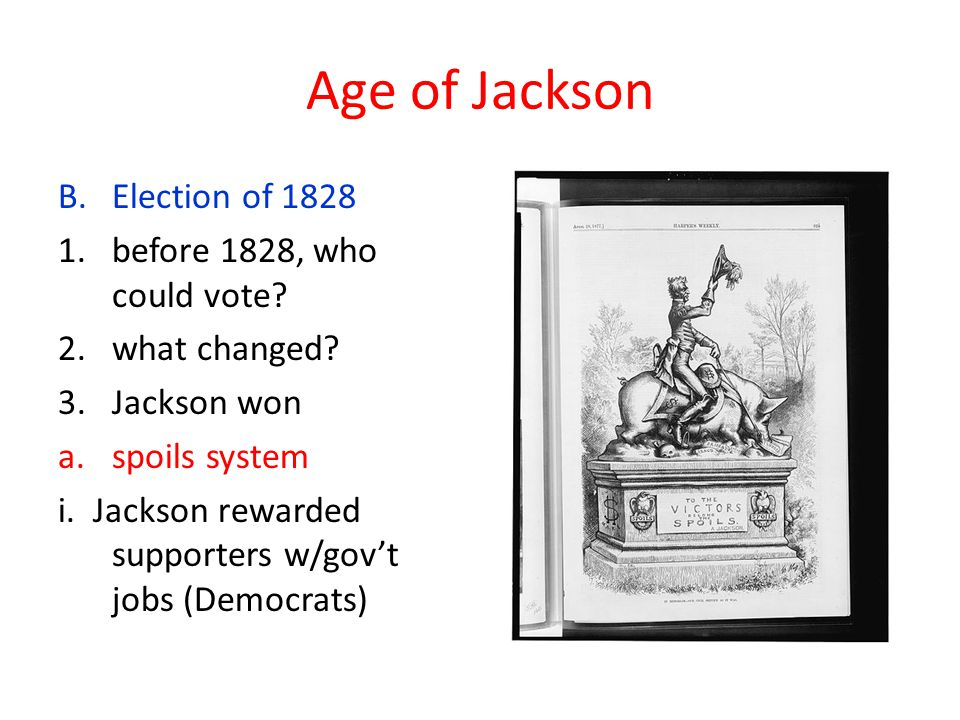 Age of Jackson B.Election of 1828 1.before 1828, who could vote? 2.what changed? 3.Jackson won a.spoils system i. Jackson rewarded supporters w/gov't