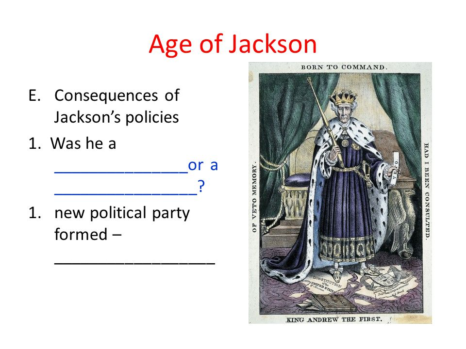 Age of Jackson E.Consequences of Jackson's policies 1. Was he a _______________or a ________________? 1.new political party formed – _________________