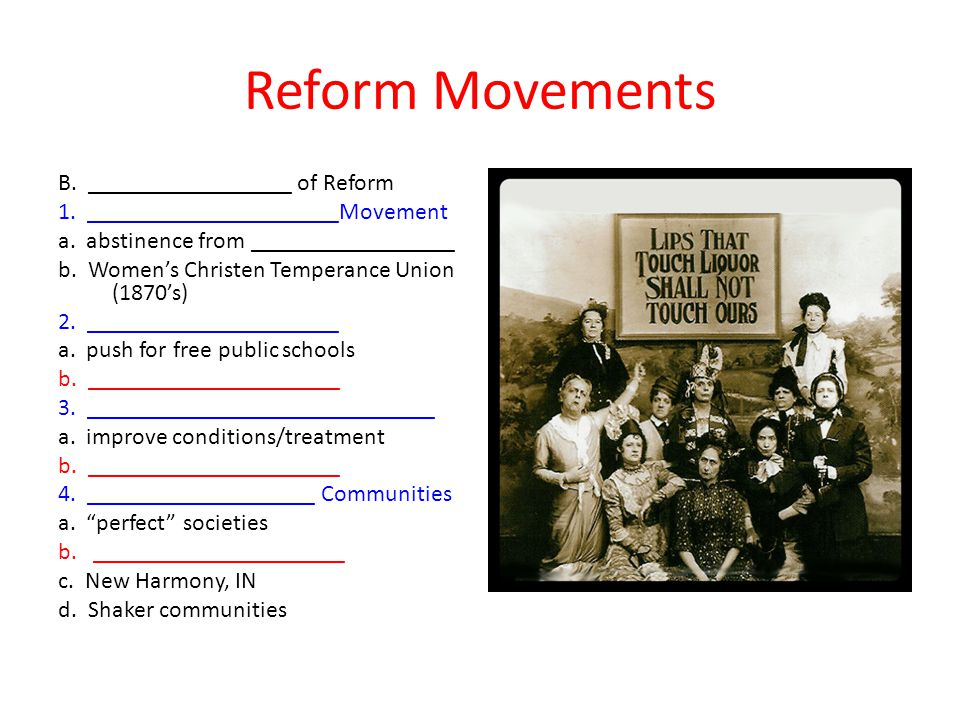 Reform Movements B. _________________ of Reform 1. _____________________Movement a. abstinence from _________________ b. Women's Christen Temperance U