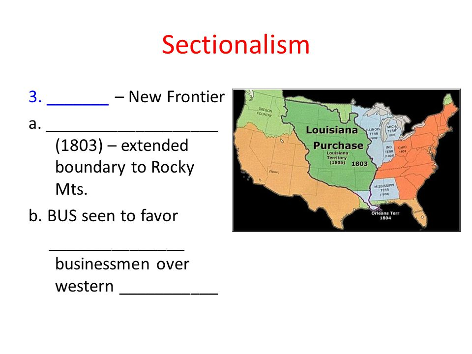 Sectionalism 3. _______ – New Frontier a. ___________________ (1803) – extended boundary to Rocky Mts. b. BUS seen to favor _______________ businessme