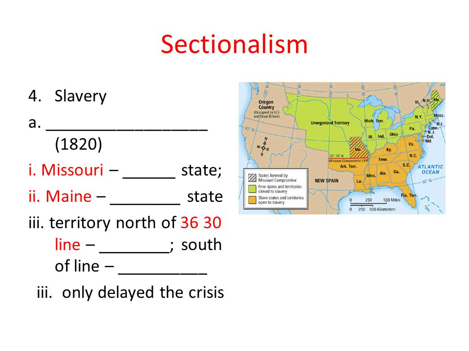 Sectionalism 4.Slavery a. __________________ (1820) i. Missouri – ______ state; ii. Maine – ________ state iii. territory north of 36 30 line – ______