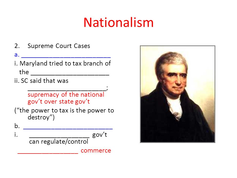 Nationalism 2.Supreme Court Cases a. _________________________ i. Maryland tried to tax branch of the ______________________ ii. SC said that was ____
