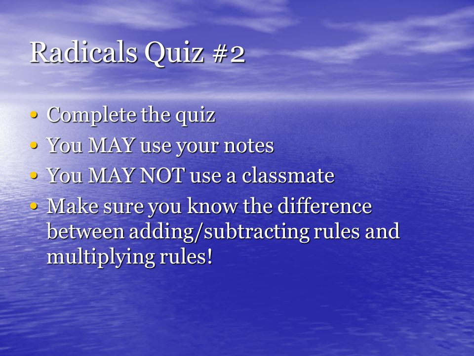 Radicals Quiz #2 Complete the quiz Complete the quiz You MAY use your notes You MAY use your notes You MAY NOT use a classmate You MAY NOT use a classmate Make sure you know the difference between adding/subtracting rules and multiplying rules.