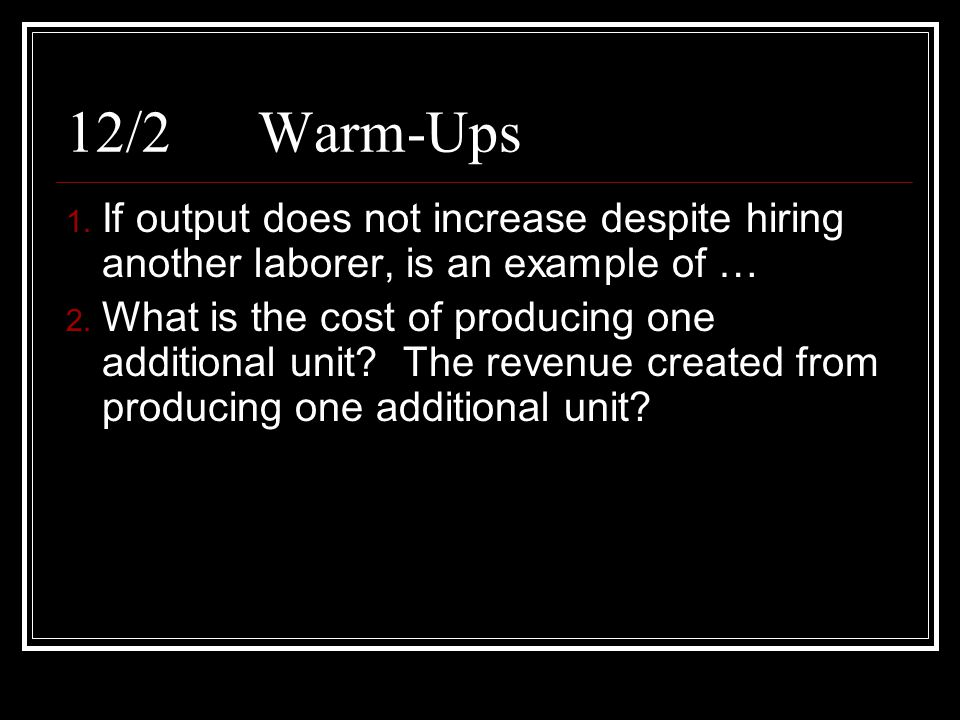 12/2Warm-Ups 1. If output does not increase despite hiring another laborer, is an example of … 2. What is the cost of producing one additional unit? T