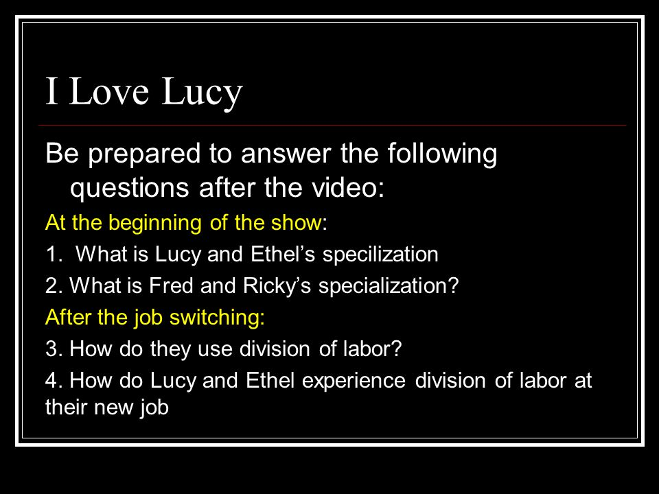 I Love Lucy Be prepared to answer the following questions after the video: At the beginning of the show: 1. What is Lucy and Ethel's specilization 2.