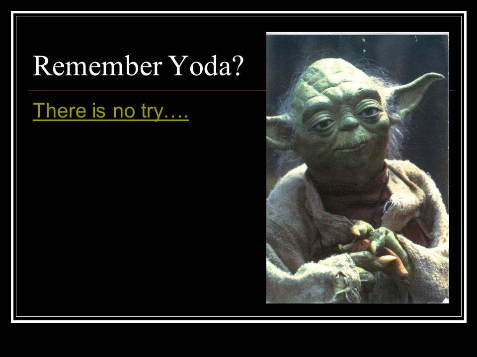 Remember Yoda There is no try….