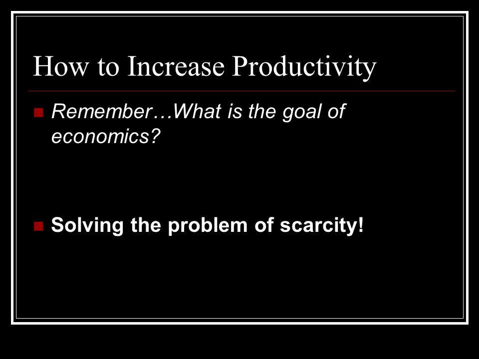 How to Increase Productivity Remember…What is the goal of economics.