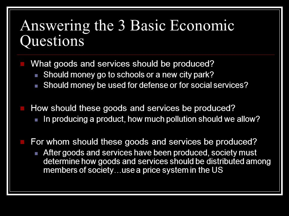 Answering the 3 Basic Economic Questions What goods and services should be produced.