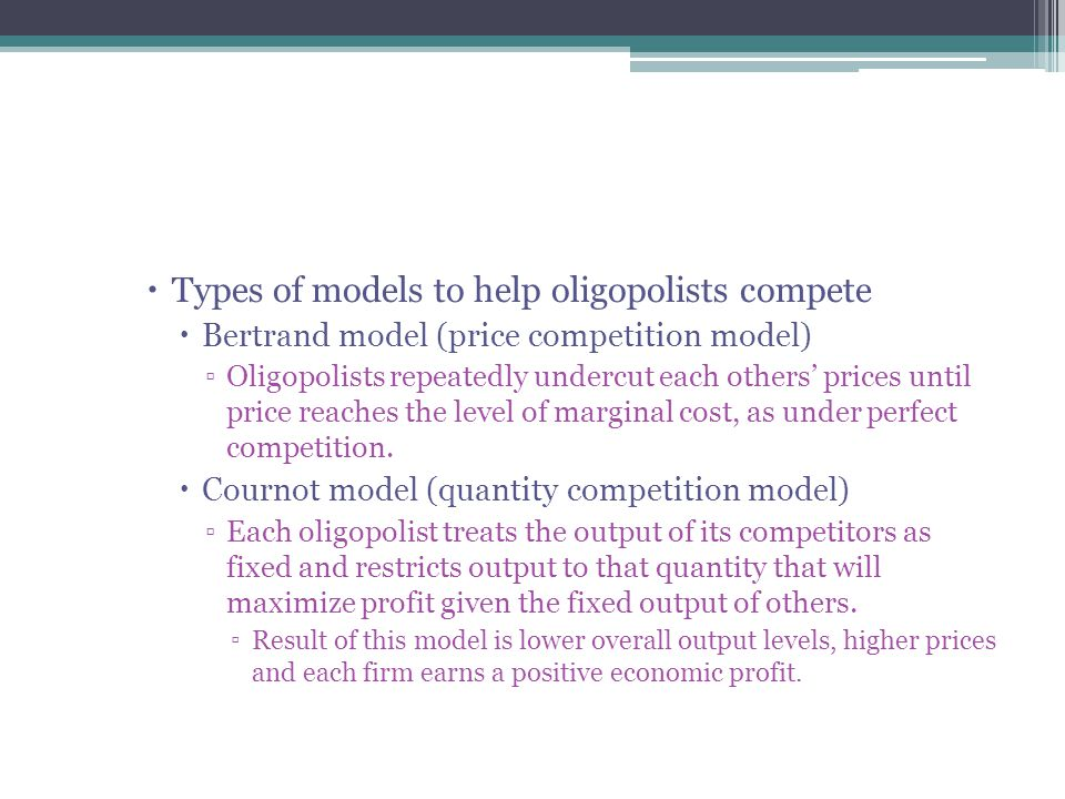  Types of models to help oligopolists compete  Bertrand model (price competition model) ▫Oligopolists repeatedly undercut each others' prices until