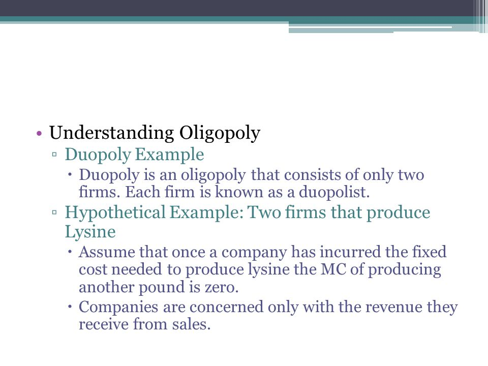 Understanding Oligopoly ▫Duopoly Example  Duopoly is an oligopoly that consists of only two firms. Each firm is known as a duopolist. ▫Hypothetical E