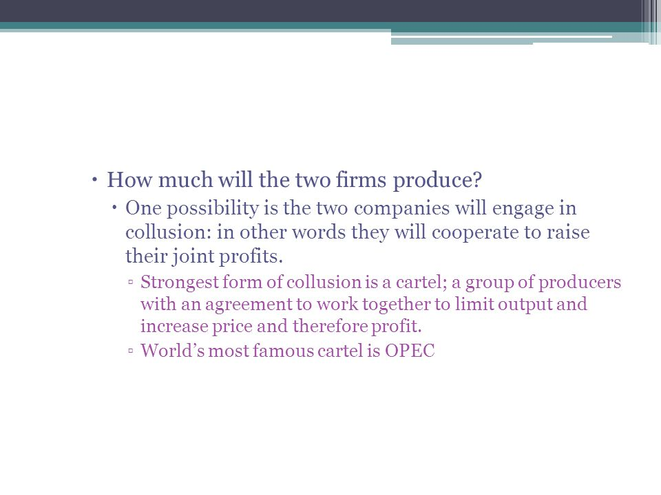  How much will the two firms produce?  One possibility is the two companies will engage in collusion: in other words they will cooperate to raise th
