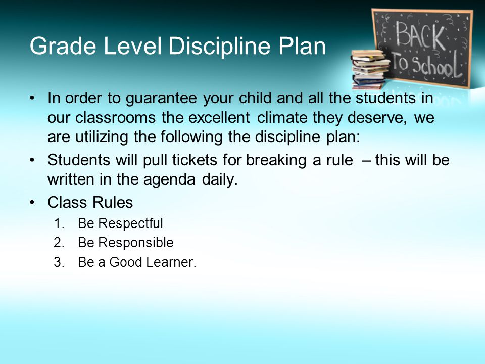 Grade Level Discipline Plan In order to guarantee your child and all the students in our classrooms the excellent climate they deserve, we are utilizing the following the discipline plan: Students will pull tickets for breaking a rule – this will be written in the agenda daily.