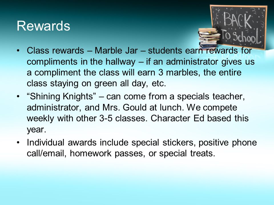 Rewards Class rewards – Marble Jar – students earn rewards for compliments in the hallway – if an administrator gives us a compliment the class will earn 3 marbles, the entire class staying on green all day, etc.
