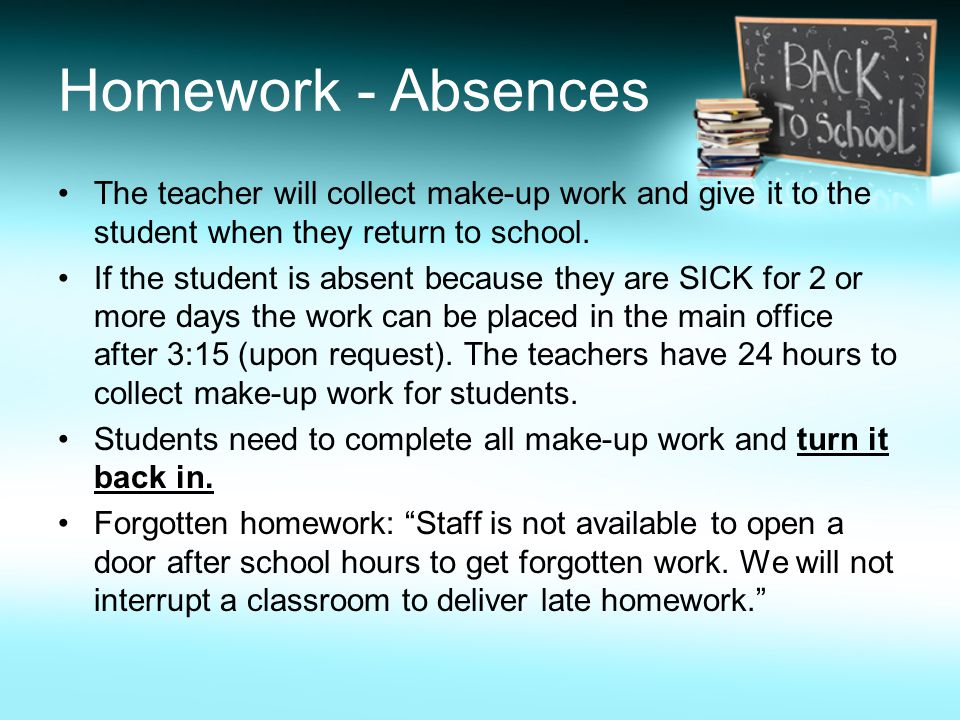 Homework - Absences The teacher will collect make-up work and give it to the student when they return to school.