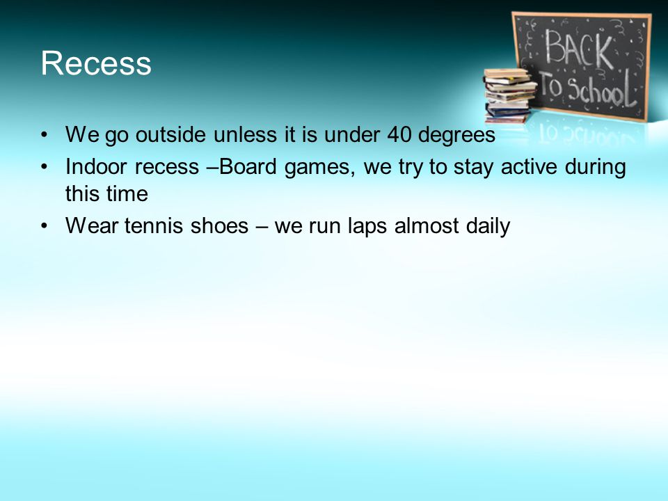 We go outside unless it is under 40 degrees Indoor recess –Board games, we try to stay active during this time Wear tennis shoes – we run laps almost daily Recess