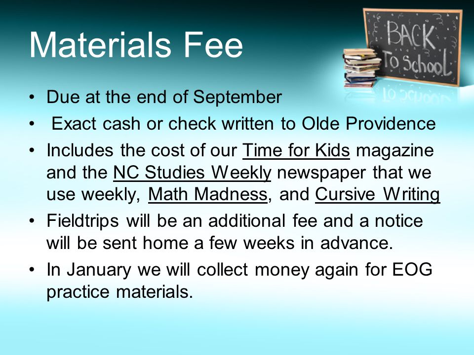 Materials Fee Due at the end of September Exact cash or check written to Olde Providence Includes the cost of our Time for Kids magazine and the NC Studies Weekly newspaper that we use weekly, Math Madness, and Cursive Writing Fieldtrips will be an additional fee and a notice will be sent home a few weeks in advance.