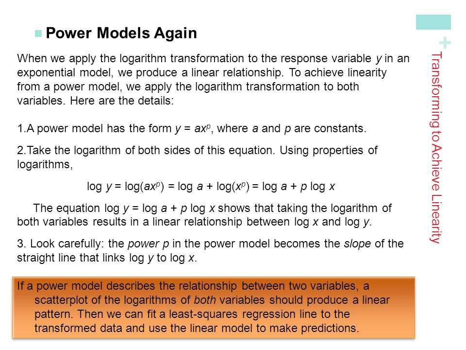 + Power Models Again Transforming to Achieve Linearity When we apply the logarithm transformation to the response variable y in an exponential model,