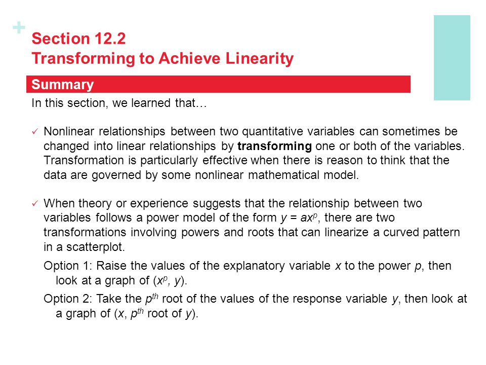 + Section 12.2 Transforming to Achieve Linearity In this section, we learned that… Nonlinear relationships between two quantitative variables can some