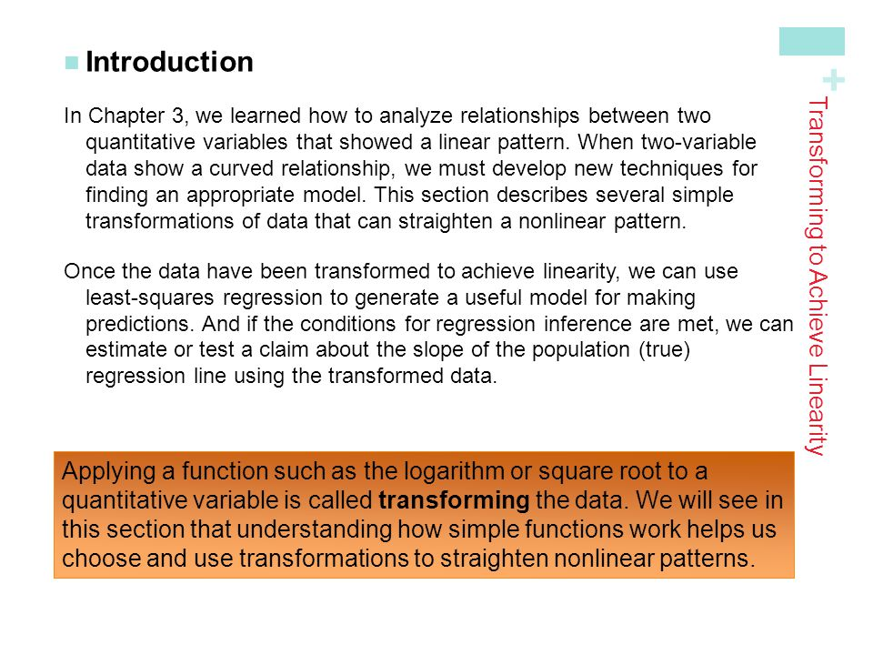 + Transforming to Achieve Linearity Introduction In Chapter 3, we learned how to analyze relationships between two quantitative variables that showed
