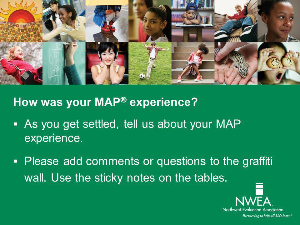 How was your MAP ® experience?  As you get settled, tell us about your MAP experience.  Please add comments or questions to the graffiti wall. Use t