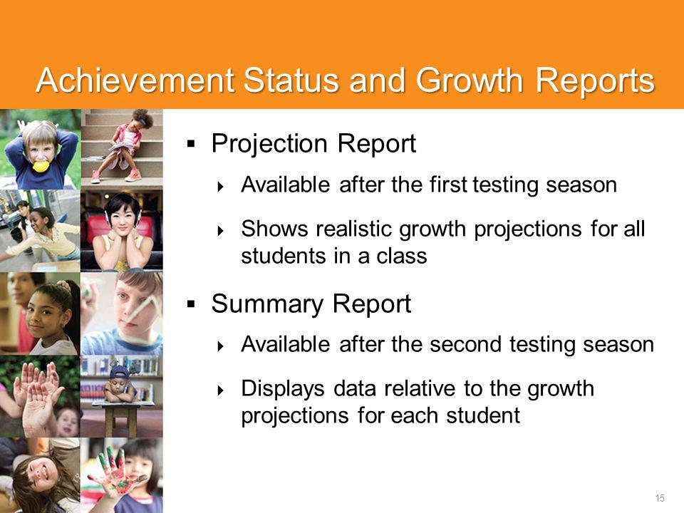 15 Achievement Status and Growth Reports  Projection Report  Available after the first testing season  Shows realistic growth projections for all students in a class  Summary Report  Available after the second testing season  Displays data relative to the growth projections for each student