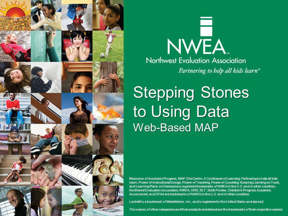 Stepping Stones to Using Data Web-Based MAP Measures of Academic Progress, MAP, DesCartes: A Continuum of Learning, Partnering to help all kids learn, Power of Instructional Design, Power of Teaching, Power of Coaching, Keeping Learning on Track, and Learning Plans on Demand are registered trademarks of NWEA in the U.S.