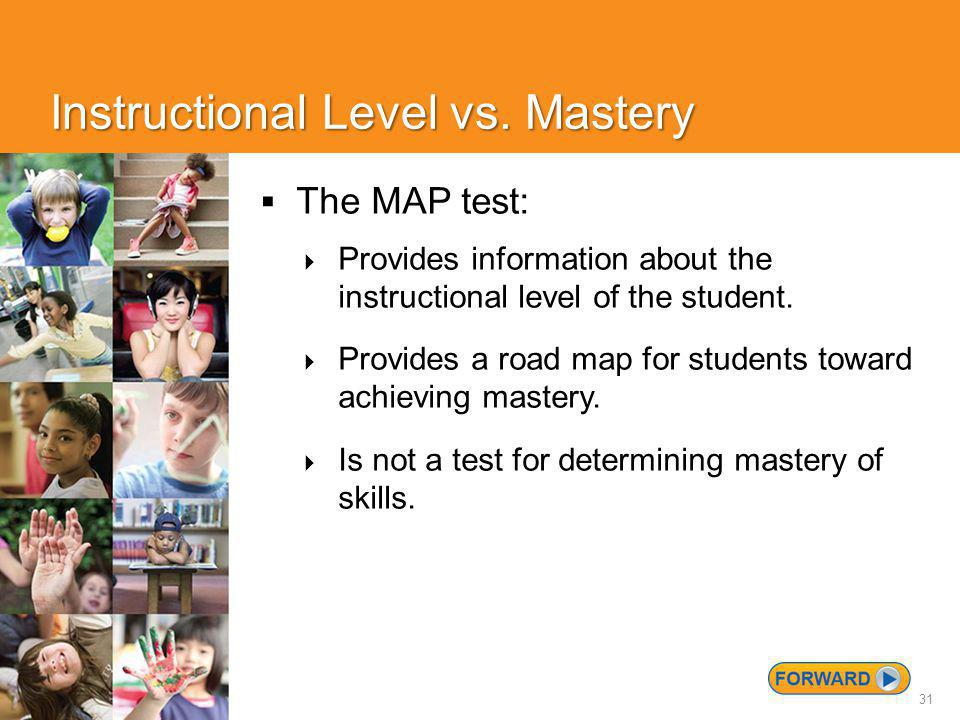 31 Instructional Level vs. Mastery  The MAP test:  Provides information about the instructional level of the student.  Provides a road map for stud