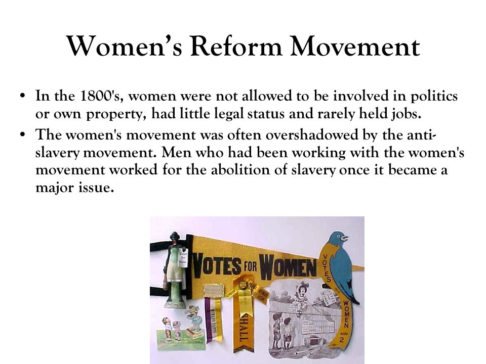 Women's Reform Movement In the 1800's, women were not allowed to be involved in politics or own property, had little legal status and rarely held jobs