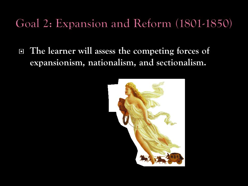  The learner will assess the competing forces of expansionism, nationalism, and sectionalism.