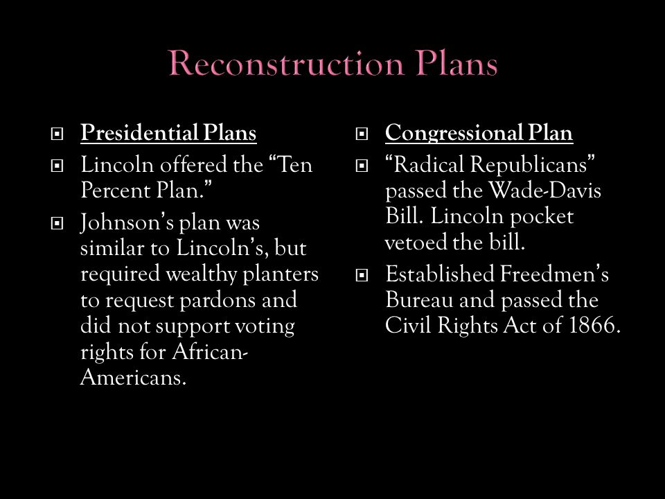  Presidential Plans  Lincoln offered the Ten Percent Plan.  Johnson's plan was similar to Lincoln's, but required wealthy planters to request pardons and did not support voting rights for African- Americans.