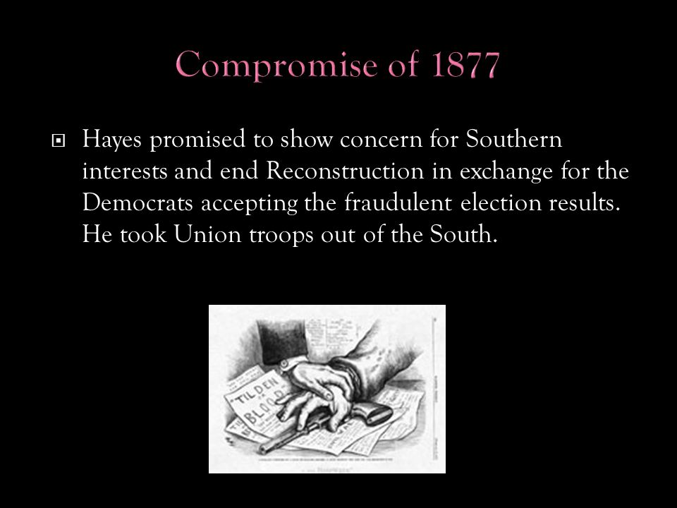  Hayes promised to show concern for Southern interests and end Reconstruction in exchange for the Democrats accepting the fraudulent election results.