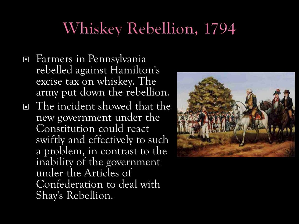  Farmers in Pennsylvania rebelled against Hamilton s excise tax on whiskey.